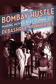 Bombay Hustle – Making Movies in a Colonial City – Debashree Mukherjee