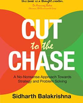 Cut to the Chase: A No-Nonsense Approach Towards Strategy and Problem-Solving – Sidharth Balakrishna