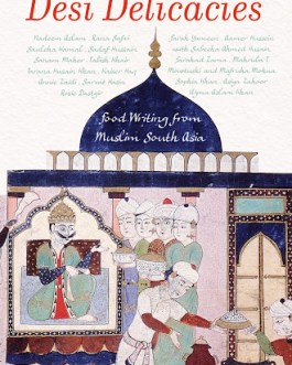 Desi Delicacies: Food Writings From Muslim South Asia – Edited by Claire Chambers