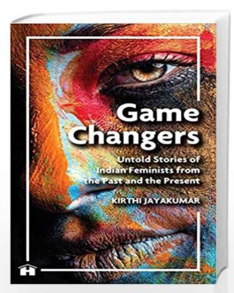 Game Changers: Untold Stories Of Indian Feminists From The Past And The Present – Kirthi Jayakumar