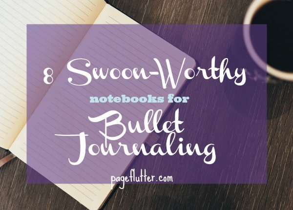 8 Swoon-Worthy Notebooks for Bullet Journaling