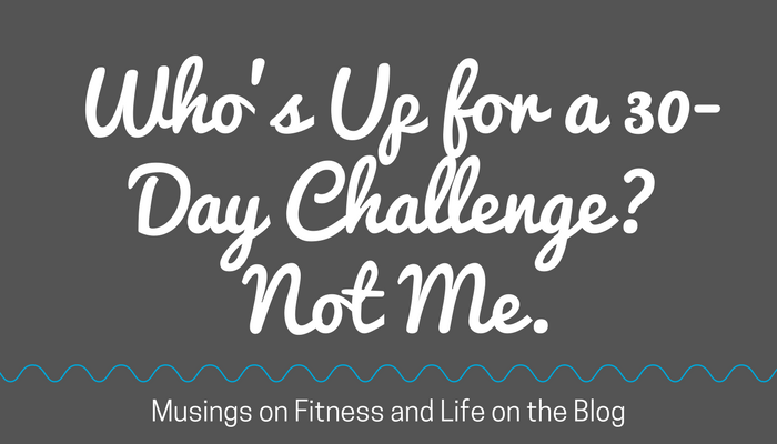 Who's Up for a 30 Day Challenge? Not Me. Musings on Fitness and Life from Fitness Mindset Mentor Pahla B