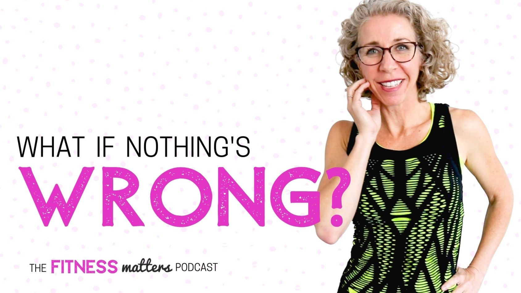 Ep. 060: What if Nothing's WRONG The Fitness Matters Podcast with Pahla B