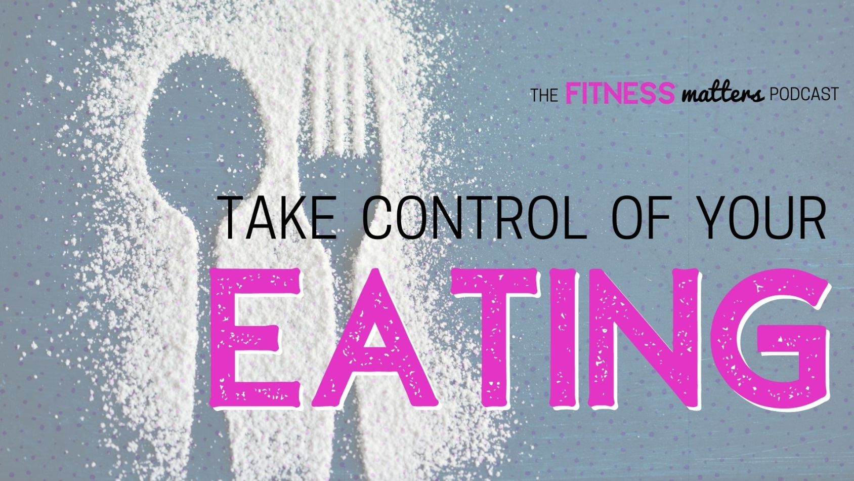 Ep. 074: Take Control of Your EATING ???? The Fitness Matters Podcast with Pahla B