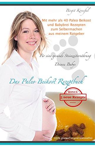 Das Paleo Beikost Rezeptbuch: Für eine gesunde Steinzeiternährung Deines Babys. Mit mehr als 40 Paleo Beikost und Babybrei Rezepten zum Selbermachen aus meinem Ratgeber -