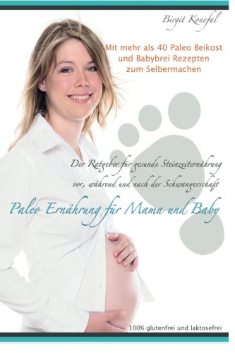 Paleo Ernährung für Mama und Baby: Der Ratgeber für gesunde Steinzeiternährung vor, während und nach der Schwangerschaft mit mehr als 40 Paleo Beikost ... machen. 100% glutenfrei und laktosefrei. - 1