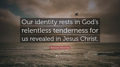Jesus Christ Quotes -Brennan Manning Quote ?Our identity rests in God s relentless