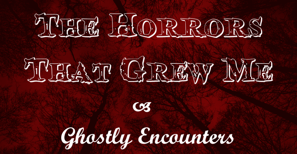 The Horrors That Grew Me – Ghostly Encounters