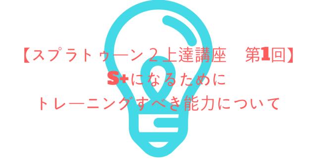 【スプラトゥーン2上達講座】第1回 S+になるためにトレーニングすべき能力について【コツ・攻略】