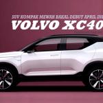 Volvo XC40 Bakal Debut April Ini, di Pasaran Antarabangsa Awal 2018