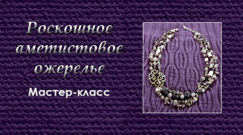 Роскошное аметистовое ожерелье. Мастер-класс  7b189590f0044
