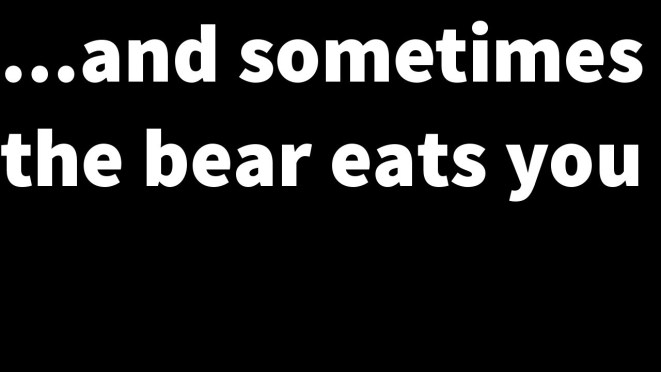 Sometimes you eat the bear…