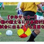 【少年サッカー】試合勘の鍛えるには基礎が重要!そして試合に出るよりも重要な事とは