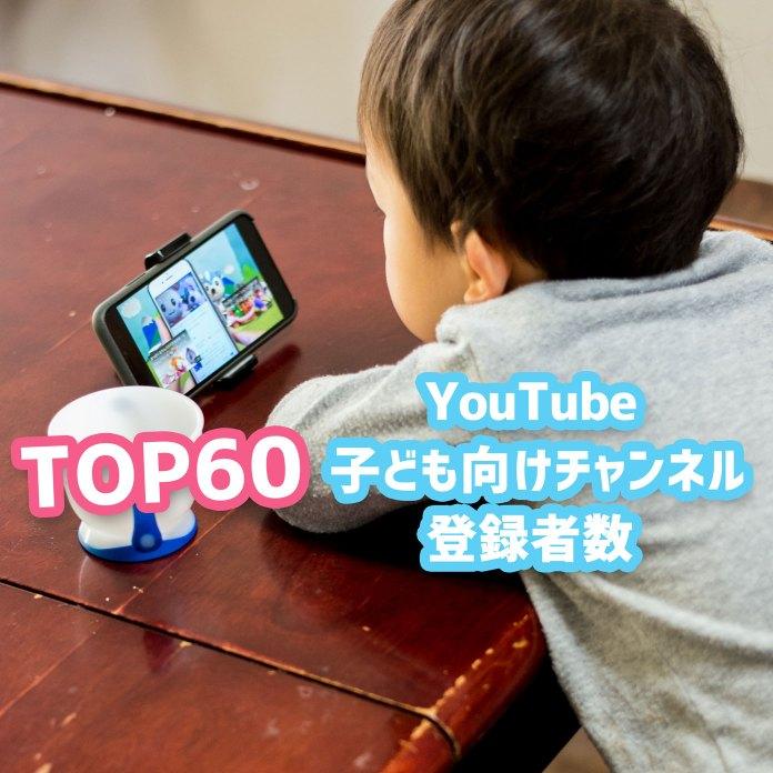 怒涛のトップ60! 子ども向けYouTubeチャンネル登録者数人気ランキング