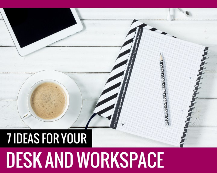 7 Ideas For Your DESK AND WORKSPACE