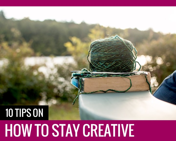 10 TIPS ON HOW TO STAY CREATIVE