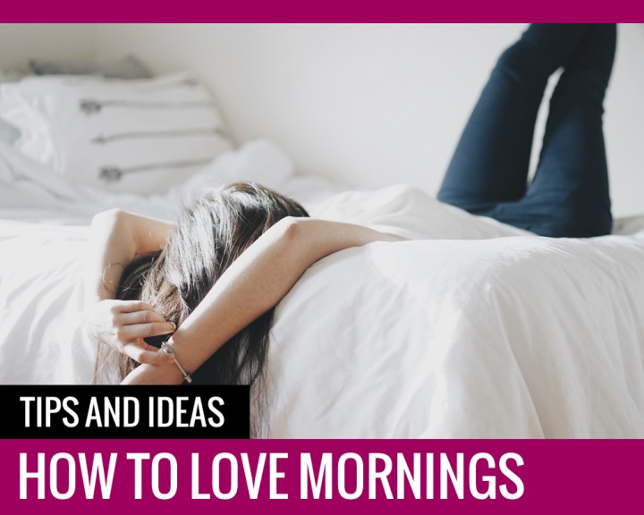 How To Love Mornings – Tips and Ideas