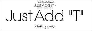 """Just Add Ink Challenge #417 - Just Add """"T"""""""