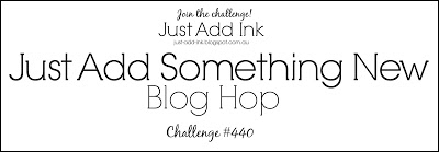 Just Add Something New challenge #440 for the Just Add Ink Blog (January 18-23, 2019)