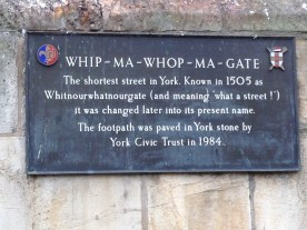Whip-ma-whop-ma-gate, the shortest street in York. Known in 1505 as Whitnourwhatnourgate (and meaning 'What a street!') it was changed later to its present name.