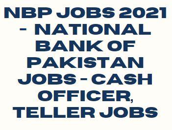 NBP Jobs 2021 - National Bank of Pakistan Jobs - Cash Officer, Teller Jobs