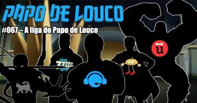Papo de Louco #067 – A Liga do Papo de Louco