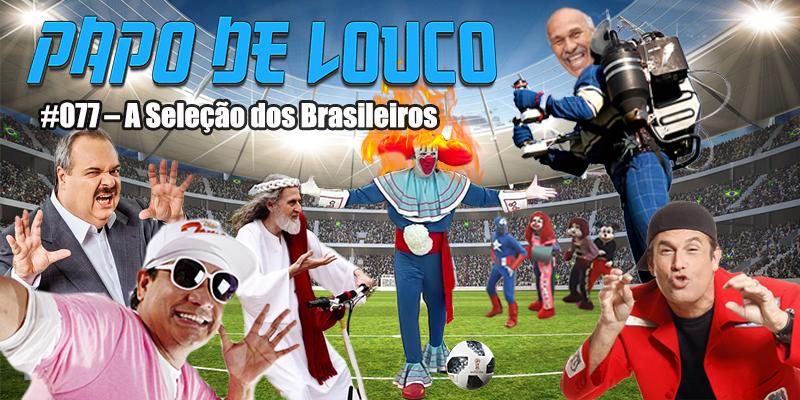 Papo de Louco #077 – A Seleção dos Brasileiros