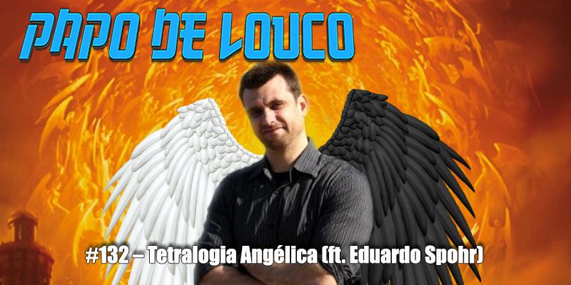 Papo de Louco #132 – Tetralogia Angélica (ft. Eduardo Spohr)