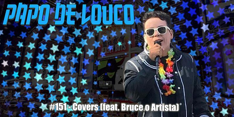Papo de Louco #151 – Covers (feat. Bruce, o Artista)