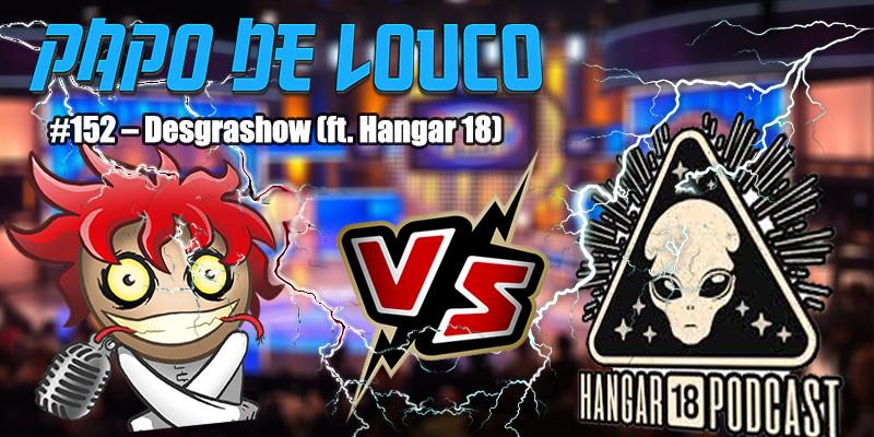 Papo de Louco #152 – Desgrashow (ft. Hangar 18)