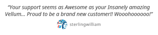 Your support seems as Awesome as your Insanely amazing Vellum... Proud to be a brand new customer!! Wooohoooooo! - sterlingwilliam