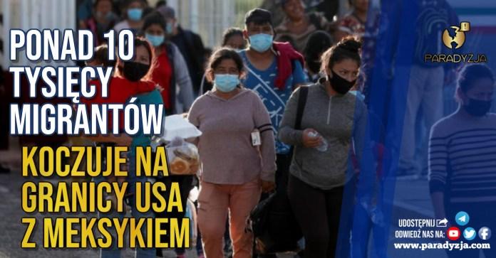 Ponad 10 tysięcy migrantów koczuje na granicy USA z Meksykiem