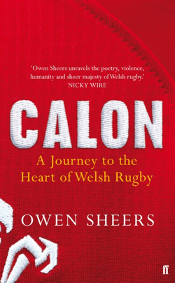 Owen Sheers: Calon- A Journey To The Heart Of Welsh Rugby