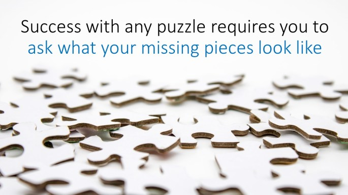 Success with any puzzle requires you to ask what your missing pieces look like