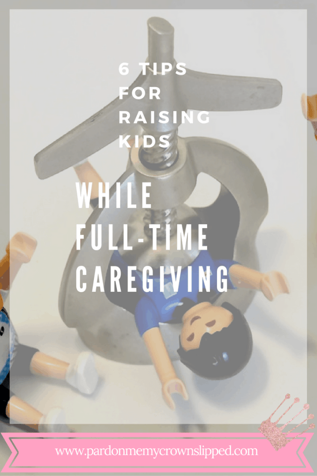 6 Tips for Raising Kids While Full-time Caregiving