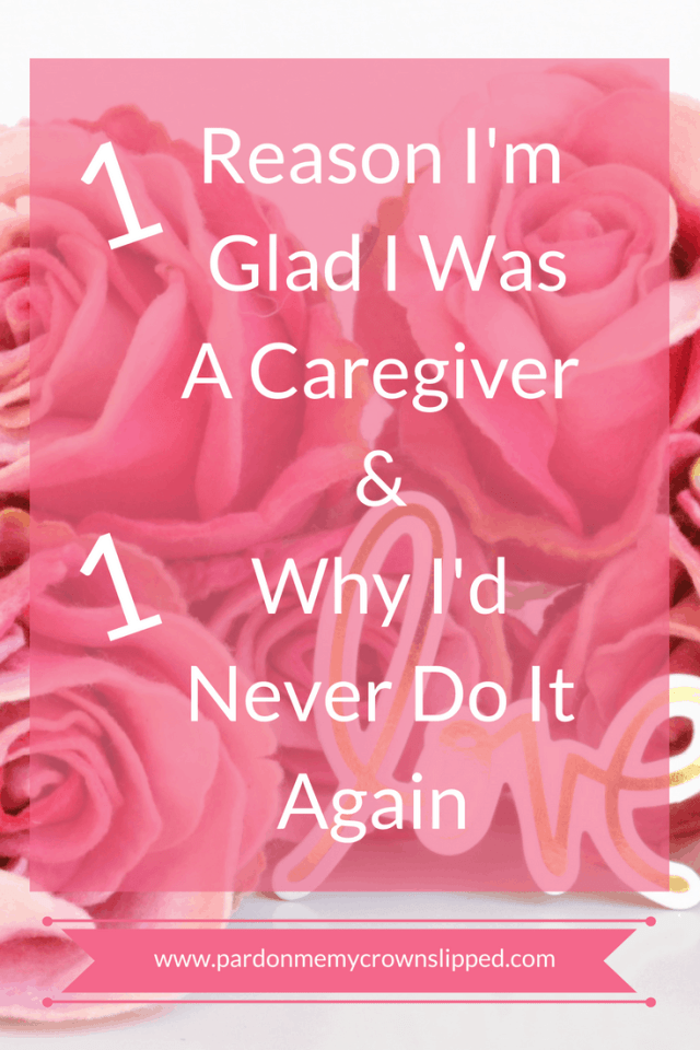one reason I'm glad I was a caregiver and one reason I'd Never do it again