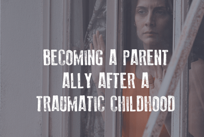 How to become a parent ally after a traumatic childhood
