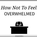 How Not To Feel Overwhelmed…
