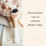 Extraordinary ways to celebrate Mother's Day via www.parentclub.ca