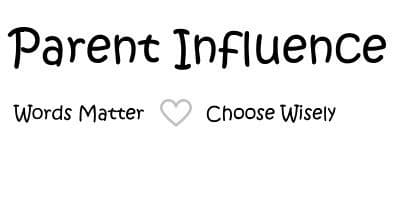 Parent Influence - You have but one chance at parenthood remember words matter, choose wisely
