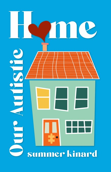 Our Autistic Home by Summer Kinard bright blue cover with a green, yellow, and orange house with a heart coming out of the chimney making the O in Home