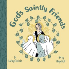 God's Saintly Friends by Kathryn Reetzke Illustrated by Abigail Holt. Yellow background with green text, green vines encircling line drawing of angel greeting three myrrh-bearing women, in yellows, whites, and pale green.