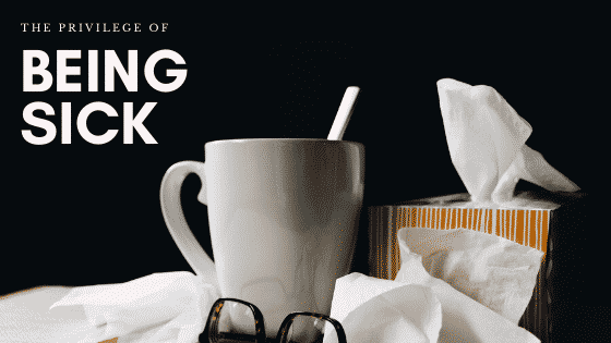 Being sick is a privilege