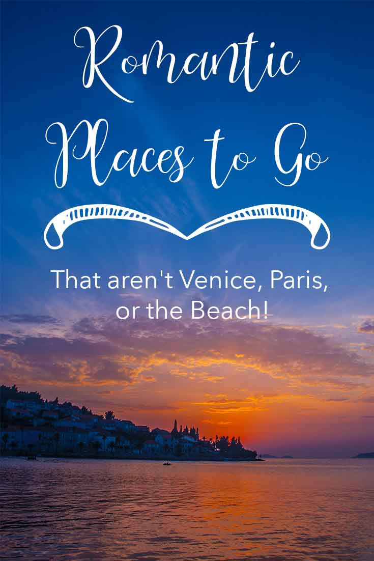 Romantic places to go to that aren't Venice, Paris, or the beach!