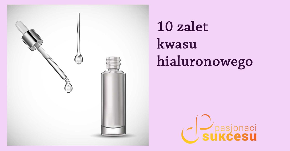 Kwas hialuronowy – 10 zalet stosowania