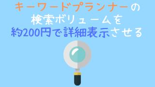 キーワードプランナーの検索ボリュームを詳細表示