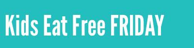 Kids Eat Free FRIDAY