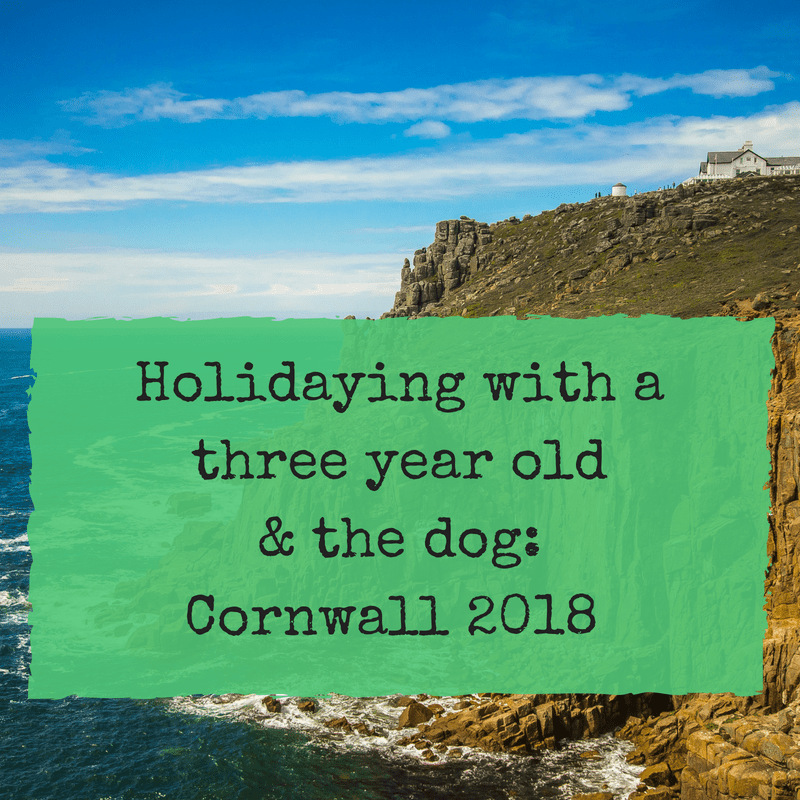 Holidaying with a three year old & the dog: Cornwall 2018 (Part 1)