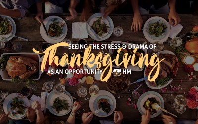 SEEING THE STRESS & DRAMA OF THANKSGIVING AS AN OPPORTUNITY