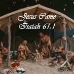 Jesus Came Isaiah 61:1